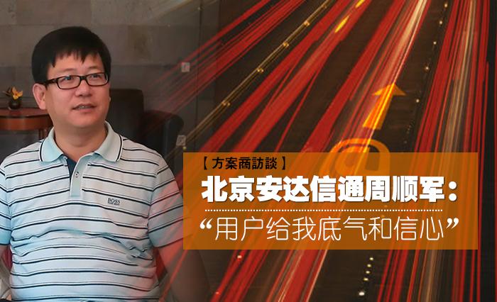 """北京安达信通周顺军:""""用户给我底气和信心"""""""