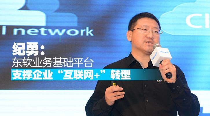 """纪勇:东软业务基础平台支撑企业""""互联网+""""转型"""