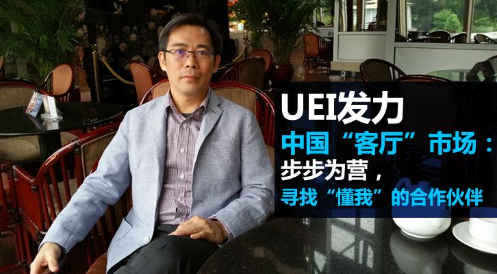 """UEI发力中国""""客厅""""市场:步步为营,寻找""""懂我""""的合作伙伴"""
