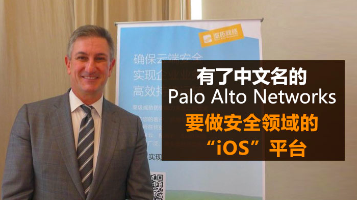 """有了中文名的Palo Alto Networks ,要做安全领域的""""iOS""""平台"""